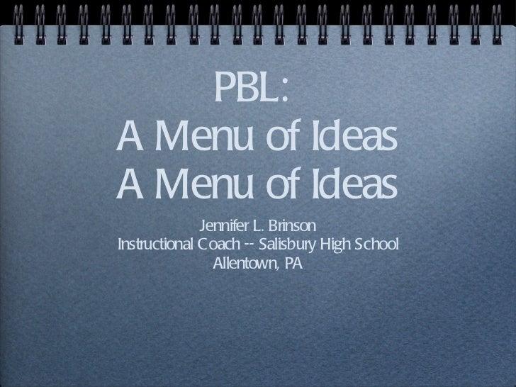 PBL:  A Menu of Ideas A Menu of Ideas <ul><li>Jennifer L. Brinson </li></ul><ul><li>Instructional Coach -- Salisbury High ...