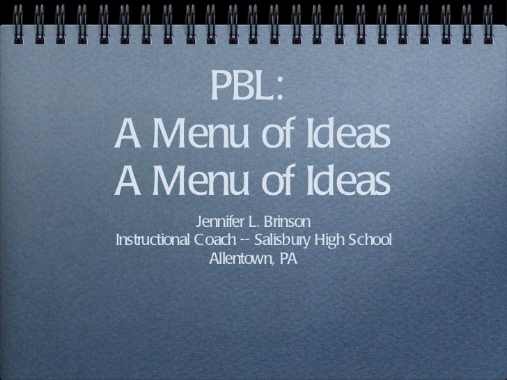 PBL:  A Menu of Ideas A Menu of Ideas <ul><li>Jennifer L. Brinson </li></ul><ul><li>Instructional Coach -- Salisbury High ...