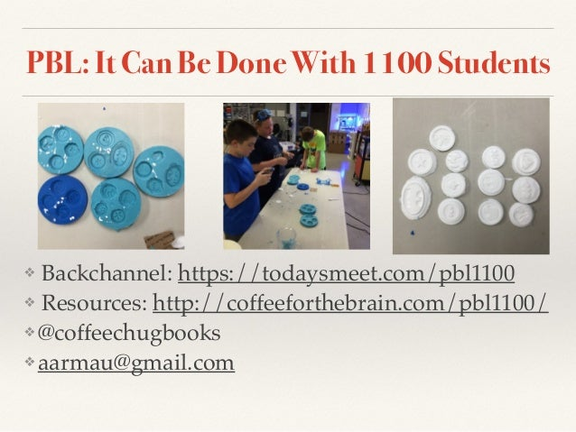 PBL: It Can Be Done With 1100 Students ❖ Backchannel: https://todaysmeet.com/pbl1100 ❖ Resources: http://coffeeforthebrain...
