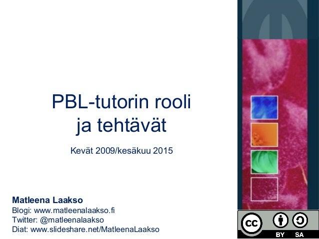 PBL-tutorin rooli ja tehtävät Kevät 2009/kesäkuu 2015 Matleena Laakso Blogi: www.matleenalaakso.fi Twitter: @matleenalaaks...
