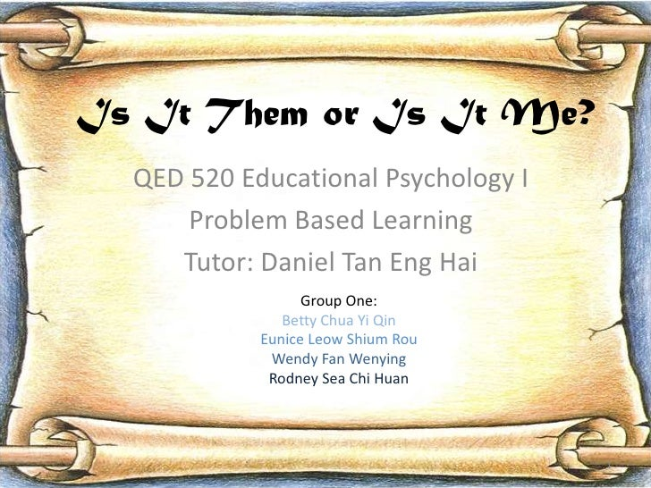 Is It Them or Is It Me?   QED 520 Educational Psychology I       Problem Based Learning      Tutor: Daniel Tan Eng Hai    ...