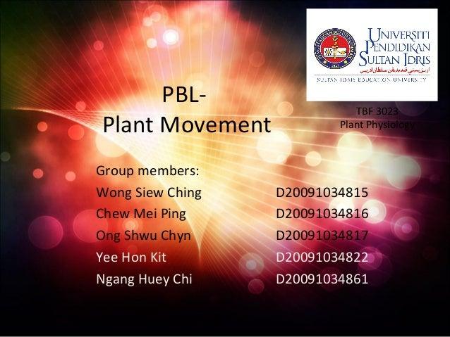 PBL- Plant Movement Group members: Wong Siew Ching D20091034815 Chew Mei Ping D20091034816 Ong Shwu Chyn D20091034817 Yee ...