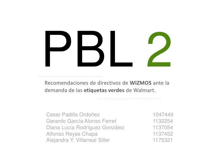 PBL 2<br />Recomendaciones de directivos de WIZMOS ante la demanda de las etiquetas verdes de Walmart.<br />Cesar Padilla ...