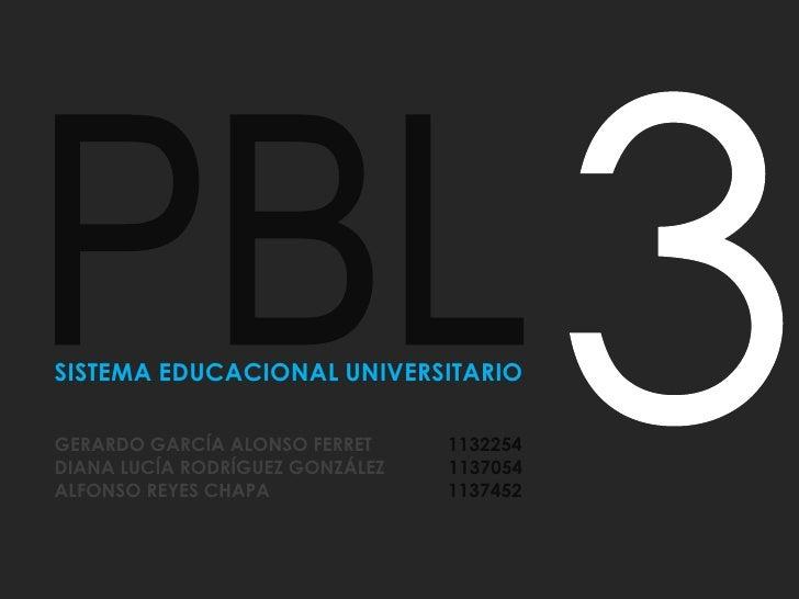 3<br />PBL<br />SISTEMA EDUCACIONAL UNIVERSITARIO<br />GERARDO GARCÍA ALONSO FERRET              1132254<br />DIANA LUCÍA...