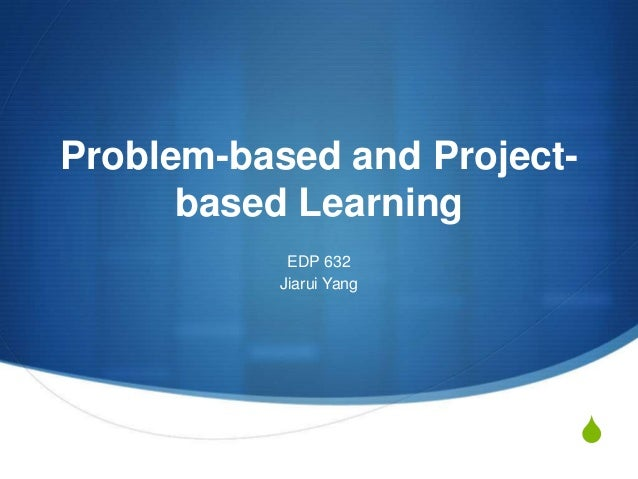 Problem-based and Projectbased Learning EDP 632 Jiarui Yang  S