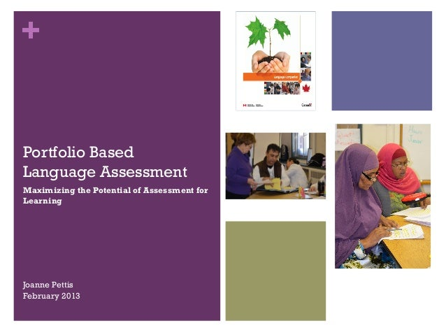 +Portfolio BasedLanguage AssessmentMaximizing the Potential of Assessment forLearningJoanne PettisFebruary 2013