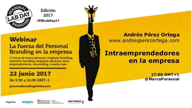 Andrés Pérez Ortega www.andresperezortega.com Intraemprendedores en la empresa 17:00 GMT+1 @MarcaPersonal