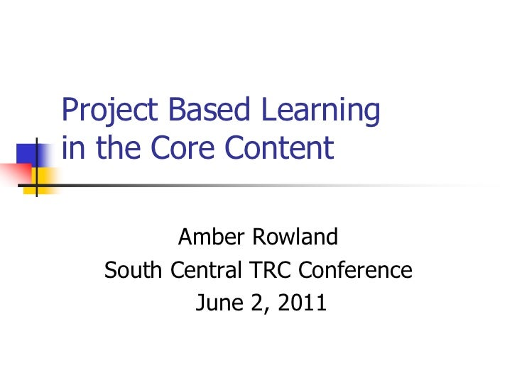 Project Based Learningin the Core Content<br />Amber Rowland<br />South Central TRC Conference<br /> June 2, 2011<br />