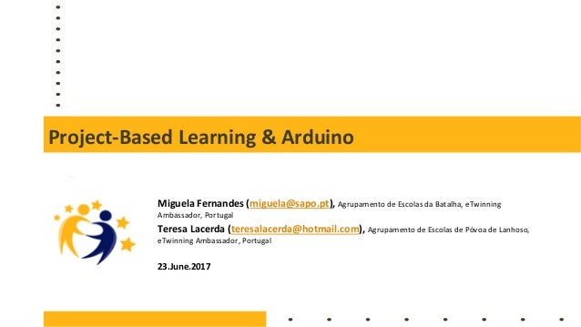 Project-Based Learning & Arduino Miguela Fernandes (miguela@sapo.pt), Agrupamento de Escolas da Batalha, eTwinning Ambassa...