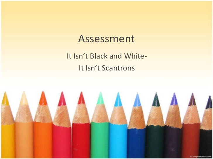 AssessmentIt Isn't Black and White-     It Isn't Scantrons