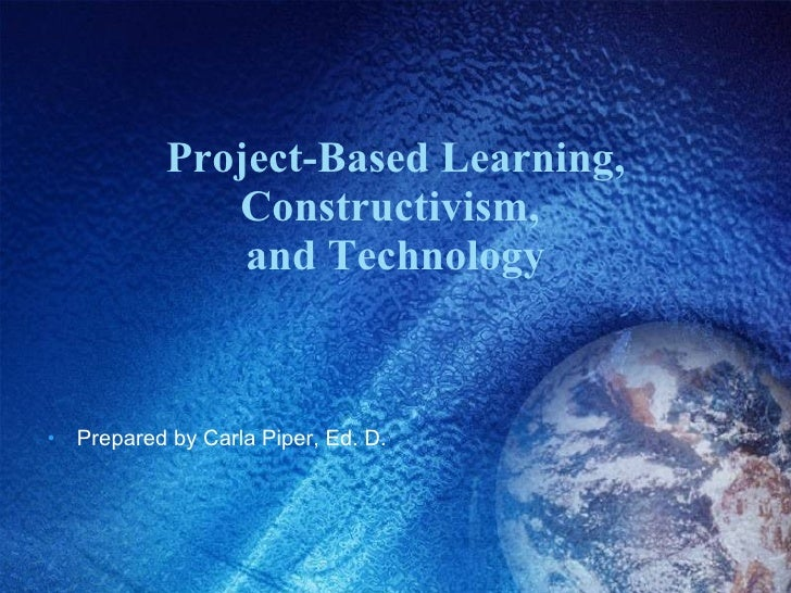 Project-Based Learning, Constructivism,  and Technology <ul><li>Prepared by Carla Piper, Ed. D. </li></ul>