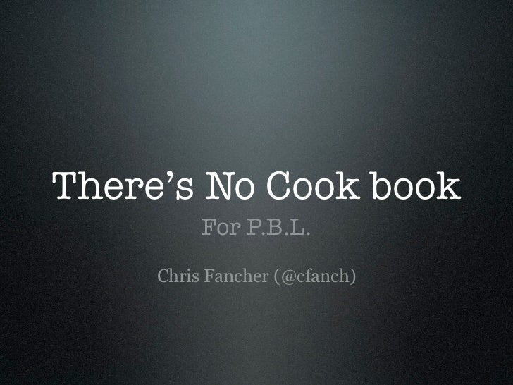 There's No Cook book          For P.B.L.     Chris Fancher (@cfanch)