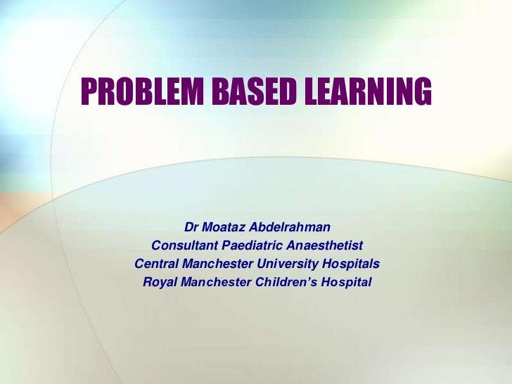 PROBLEM BASED LEARNING<br />Dr Moataz Abdelrahman<br />Consultant Paediatric Anaesthetist<br />Central Manchester Universi...