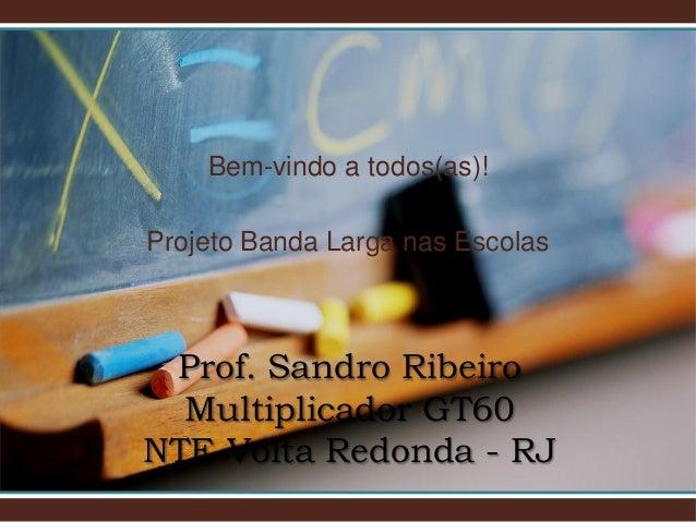 Bem-vindo a todos(as)!Projeto Banda Larga nas Escolas Prof. Sandro Ribeiro  Multiplicador GT60NTE Volta Redonda - RJ