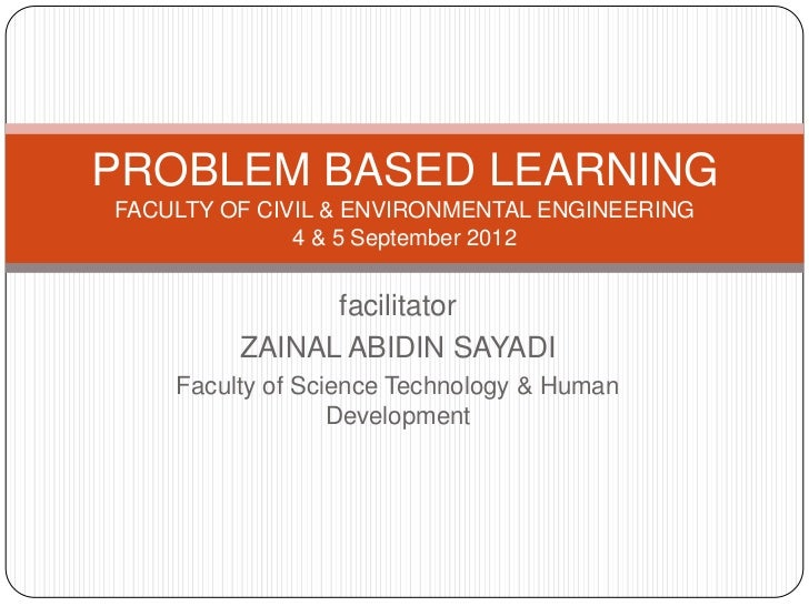 PROBLEM BASED LEARNINGFACULTY OF CIVIL & ENVIRONMENTAL ENGINEERING              4 & 5 September 2012               facilit...