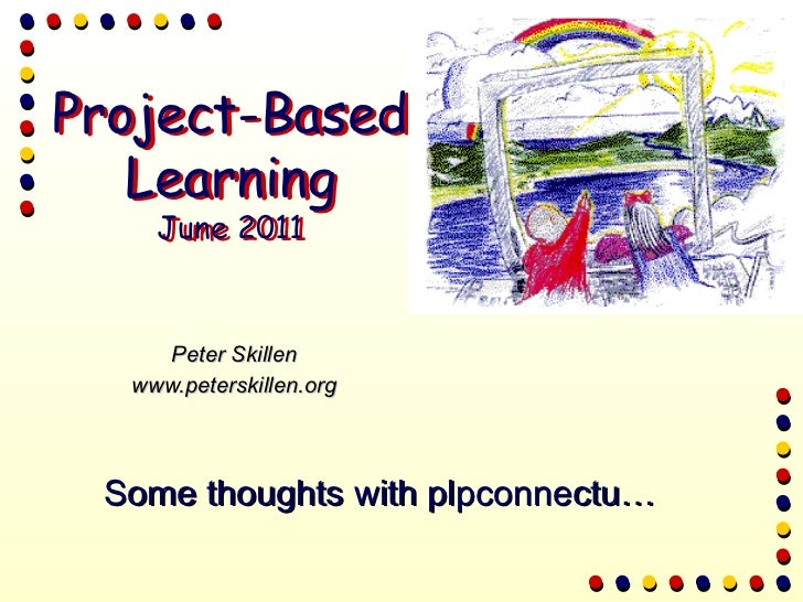Peter Skillen www.peterskillen.org Some thoughts with plpconnectu… Project-Based Learning June 2011 Project-Based Learning...