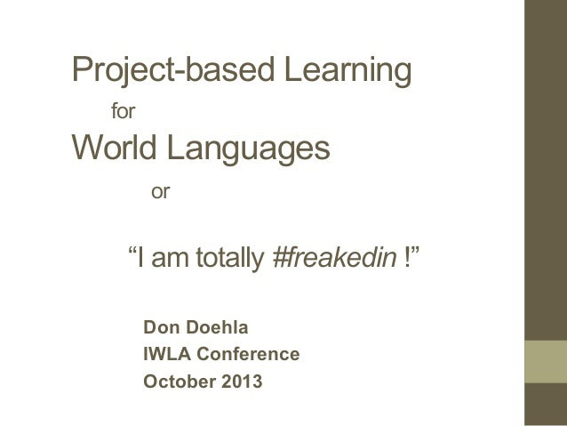 """Project-based Learning for World Languages or """"I am totally #freakedin !"""" Don Doehla IWLA Conference October 2013"""