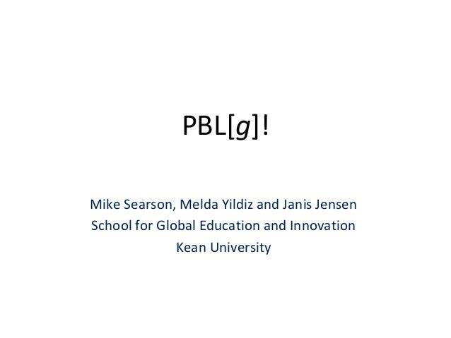 PBL[g]! Mike Searson, Melda Yildiz and Janis Jensen School for Global Education and Innovation Kean University
