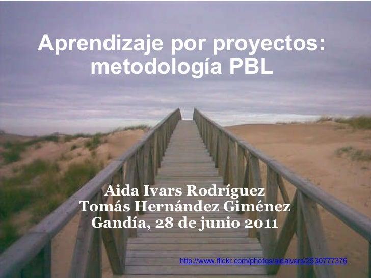 Aprendizaje por proyectos: metodologíaPBL Aida Ivars Rodríguez Tomás Hernández Giménez Gandía, 28 de junio 2011 http://ww...