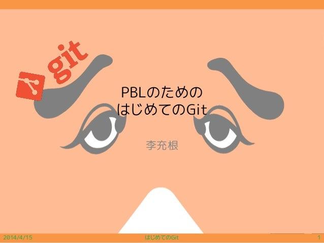 PBLのための はじめてのGit 李充根 2014/4/15 はじめてのGit 1