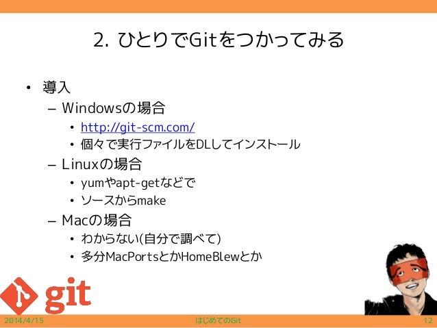 2. ひとりでGitをつかってみる • 導入 – Windowsの場合 • http://git-scm.com/ • 個々で実行ファイルをDLしてインストール – Linuxの場合 • yumやapt-getなどで • ソースからmake –...