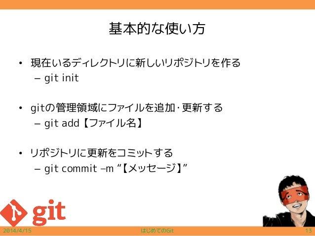 """基本的な使い方 • 現在いるディレクトリに新しいリポジトリを作る – git init • gitの管理領域にファイルを追加・更新する – git add 【ファイル名】 • リポジトリに更新をコミットする – git commit –m """"【..."""