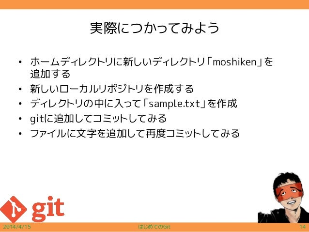 実際につかってみよう • ホームディレクトリに新しいディレクトリ「moshiken」を 追加する • 新しいローカルリポジトリを作成する • ディレクトリの中に入って「sample.txt」を作成 • gitに追加してコミットしてみる • ファ...