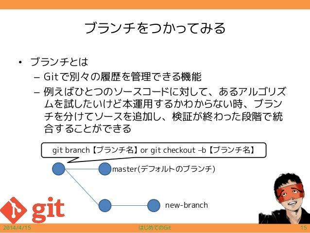 ブランチをつかってみる • ブランチとは – Gitで別々の履歴を管理できる機能 – 例えばひとつのソースコードに対して、あるアルゴリズ ムを試したいけど本運用するかわからない時、ブラン チを分けてソースを追加し、検証が終わった段階で統 合する...