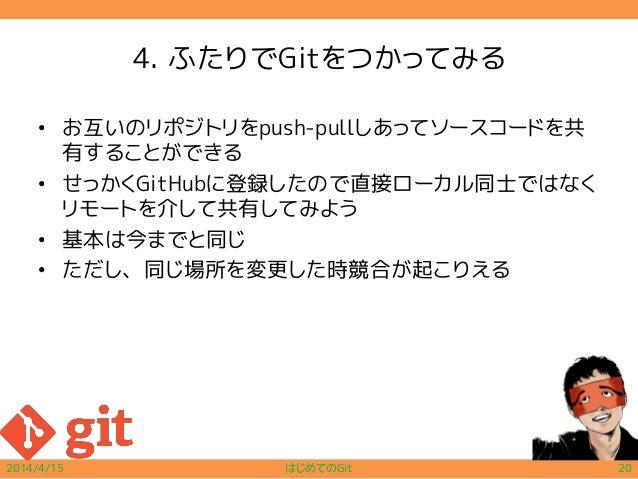 4. ふたりでGitをつかってみる • お互いのリポジトリをpush-pullしあってソースコードを共 有することができる • せっかくGitHubに登録したので直接ローカル同士ではなく リモートを介して共有してみよう • 基本は今までと同じ ...