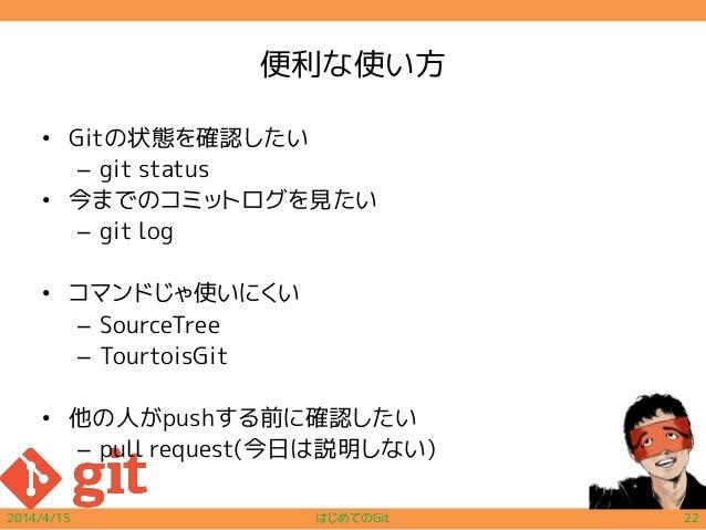 便利な使い方 • Gitの状態を確認したい – git status • 今までのコミットログを見たい – git log • コマンドじゃ使いにくい – SourceTree – TourtoisGit • 他の人がpushする前に確認したい...