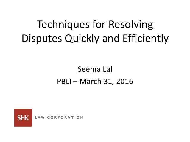 Techniques for Resolving Disputes Quickly and Efficiently Seema Lal PBLI – March 31, 2016