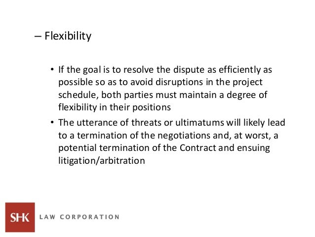 – Flexibility • If the goal is to resolve the dispute as efficiently as possible so as to avoid disruptions in the project...