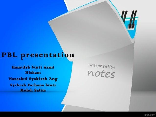 PBL presentation  Hamidah binti Azmi        Hisham Nazathul Syakirah Ang Syibrah Farhana binti      Mohd. Salim