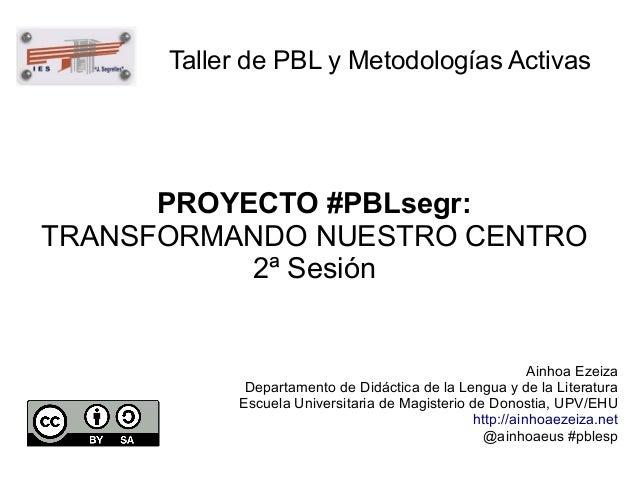 Taller de PBL y Metodologías Activas  PROYECTO #PBLsegr: TRANSFORMANDO NUESTRO CENTRO 2ª Sesión  Ainhoa Ezeiza Departament...