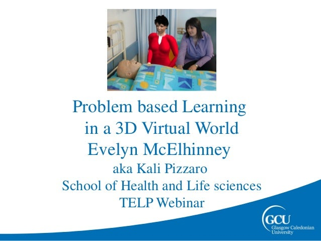 Problem based Learning  in a 3D Virtual World   Evelyn McElhinney        aka Kali PizzaroSchool of Health and Life science...