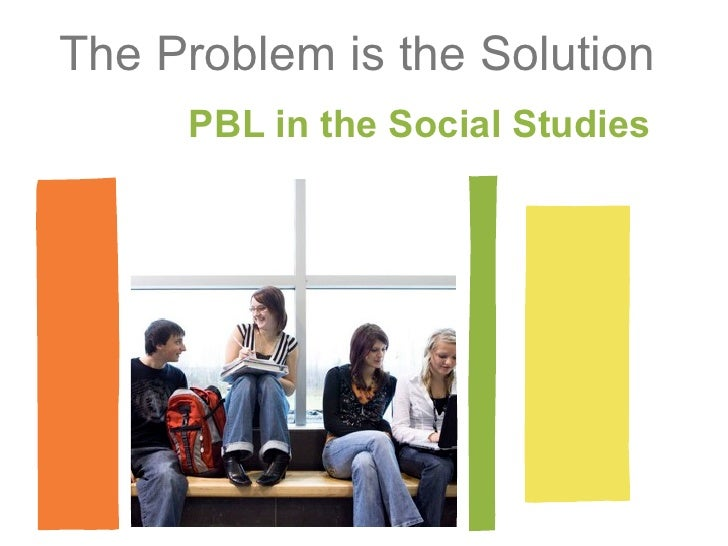 The Problem is the Solution     PBL in the Social Studies