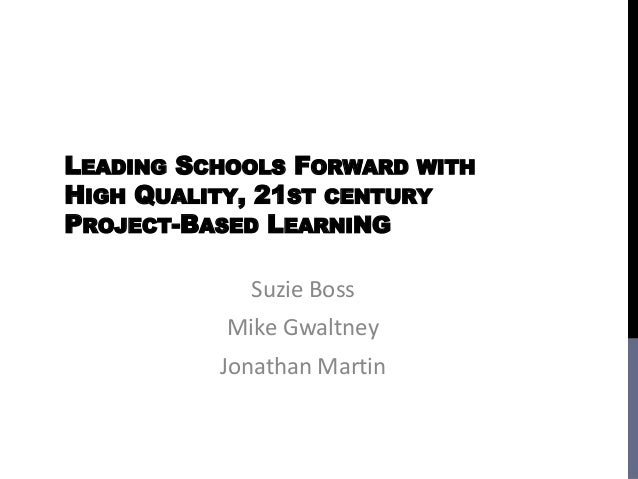 LEADING SCHOOLS FORWARD WITHHIGH QUALITY, 21ST CENTURYPROJECT-BASED LEARNING             Suzie Boss           Mike Gwaltne...