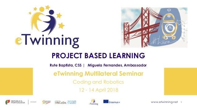 www.etwinning.net PROJECT BASED LEARNING Rute Baptista, CSS | Miguela Fernandes, Ambassador eTwinning Multilateral Seminar...