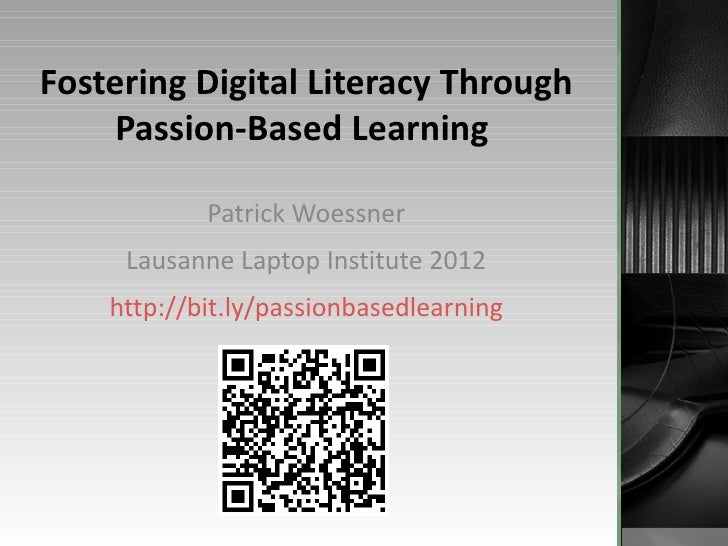 Fostering Digital Literacy Through     Passion-Based Learning            Patrick Woessner     Lausanne Laptop Institute 20...