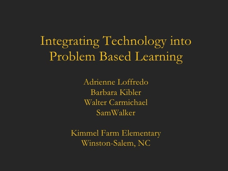 Integrating Technology into Problem Based Learning Adrienne Loffredo Barbara Kibler Walter Carmichael SamWalker Kimmel Far...