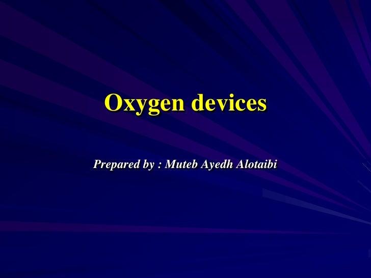 Oxygen devices <br />Prepared by : Muteb Ayedh Alotaibi<br />