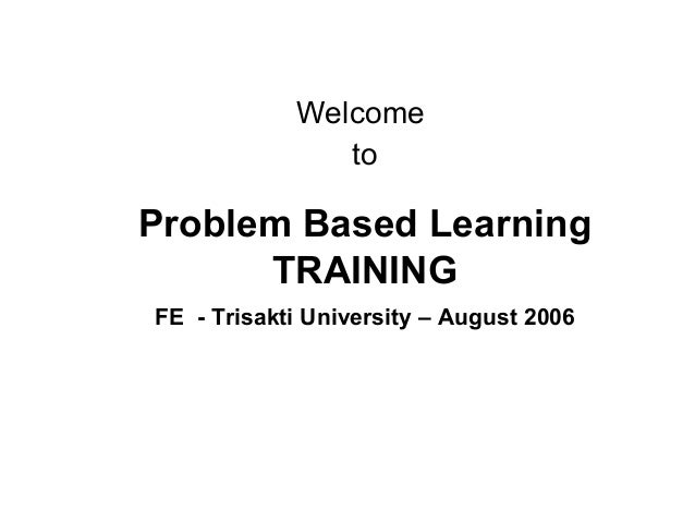 Problem Based Learning TRAINING FE - Trisakti University – August 2006 Welcome to