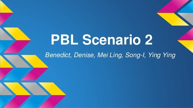 PBL Scenario 2 Benedict, Denise, Mei Ling, Song-I, Ying Ying