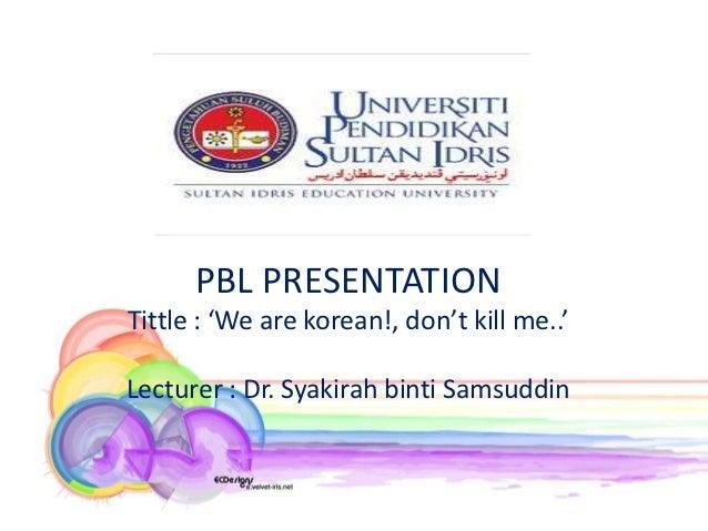 PBL PRESENTATION      PBL PRESENTATIONTittle : 'We are korean!, don't kill me..'Lecturer : Dr. Syakirah binti Samsuddin