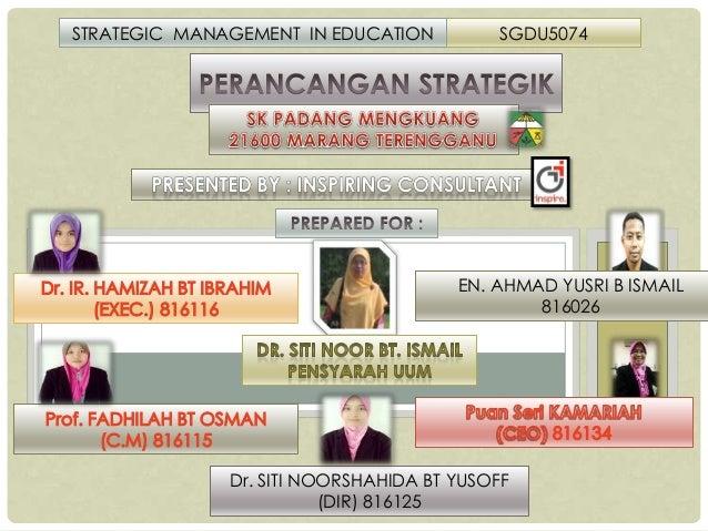 STRATEGIC MANAGEMENT IN EDUCATION  SGDU5074  EN. AHMAD YUSRI B ISMAIL 816026  Dr. SITI NOORSHAHIDA BT YUSOFF (DIR) 816125