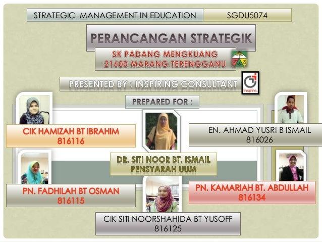 STRATEGIC MANAGEMENT IN EDUCATION  SGDU5074  EN. AHMAD YUSRI B ISMAIL 816026  CIK SITI NOORSHAHIDA BT YUSOFF 816125