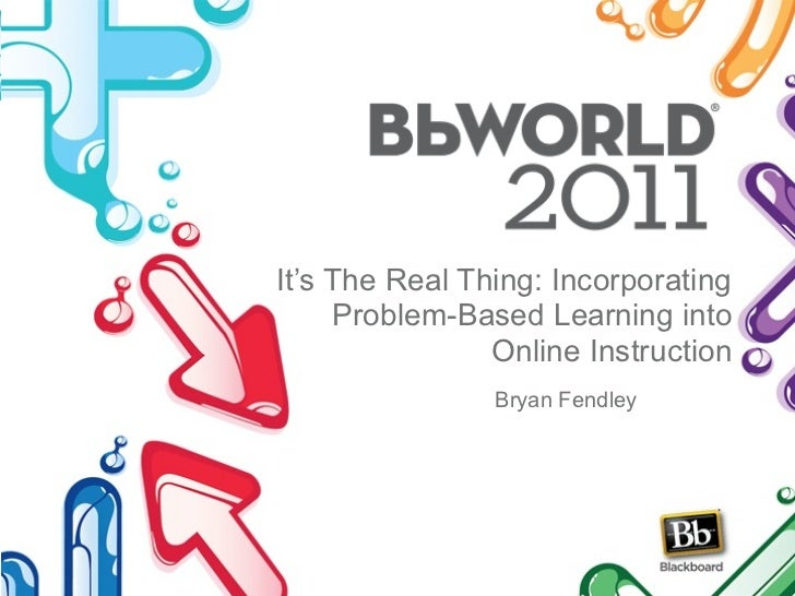 It's The Real Thing: Incorporating     Problem-Based Learning into                Online Instruction                Bryan ...
