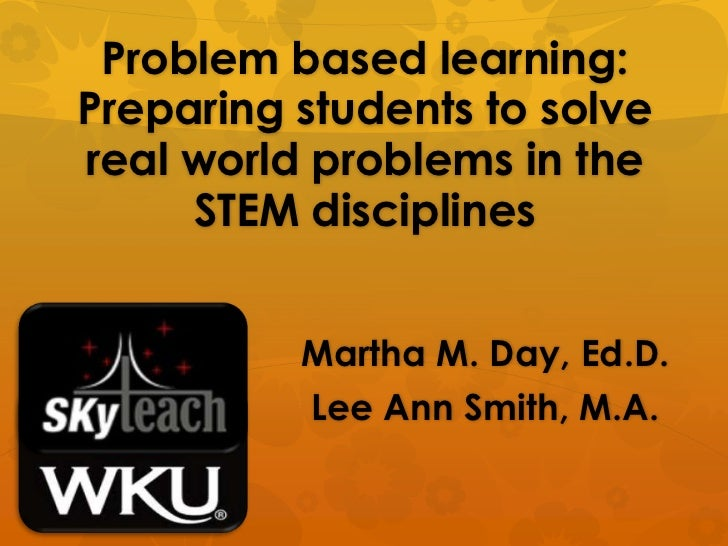 Problem based learning:  Preparing students to solve real world problems in the STEM disciplines<br />Martha M. Day, Ed.D....