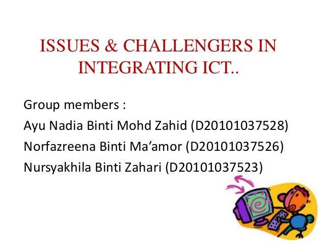 ISSUES & CHALLENGERS IN      INTEGRATING ICT..Group members :Ayu Nadia Binti Mohd Zahid (D20101037528)Norfazreena Binti Ma...