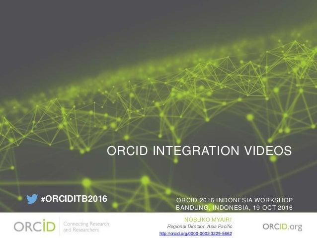 ORCID INTEGRATION VIDEOS ORCID 2016 INDONESIA WORKSHOP BANDUNG, INDONESIA, 19 OCT 2016 NOBUKO MYAIRI Regional Director, As...